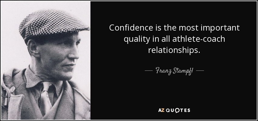 Confidence is the most important quality in all athlete-coach relationships. - Franz Stampfl