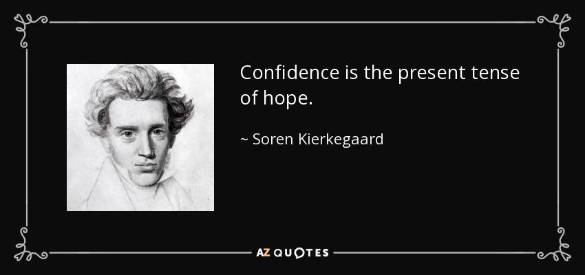 Confidence is the present tense of hope. - Soren Kierkegaard