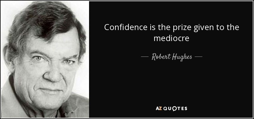 Confidence is the prize given to the mediocre - Robert Hughes