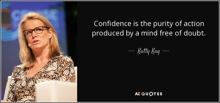 Confidence is the purity of action produced by a mind free of doubt. - Katty Kay