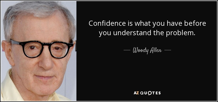 Confidence is what you have before you understand the problem. - Woody Allen