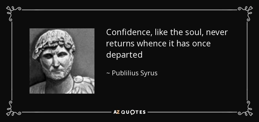 Confidence, like the soul, never returns whence it has once departed - Publilius Syrus