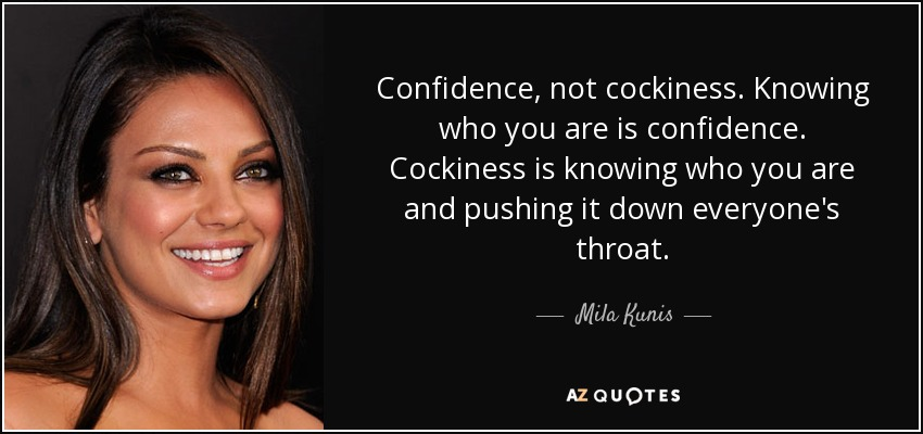 Confidence, not cockiness. Knowing who you are is confidence. Cockiness is knowing who you are and pushing it down everyone's throat. - Mila Kunis