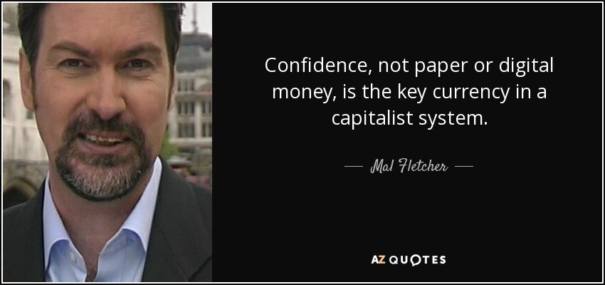 Confidence, not paper or digital money, is the key currency in a capitalist system. - Mal Fletcher