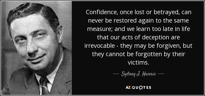 Confidence, once lost or betrayed, can never be restored again to the same measure; and we learn too late in life that our acts of deception are irrevocable - they may be forgiven, but they cannot be forgotten by their victims. - Sydney J. Harris