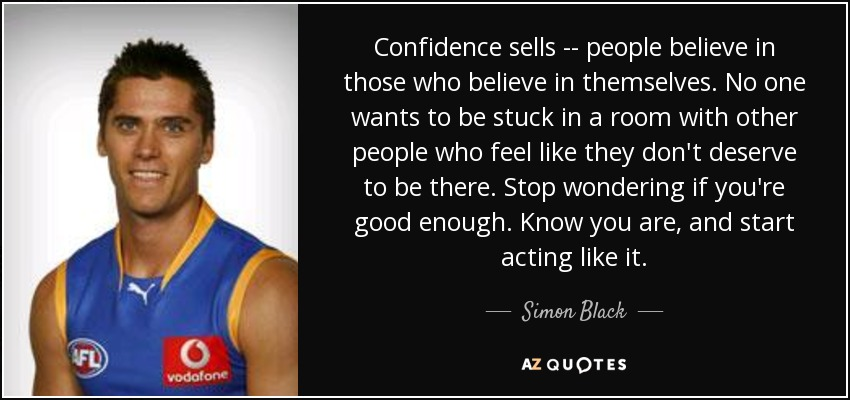 Confidence sells -- people believe in those who believe in themselves. No one wants to be stuck in a room with other people who feel like they don't deserve to be there. Stop wondering if you're good enough. Know you are, and start acting like it. - Simon Black