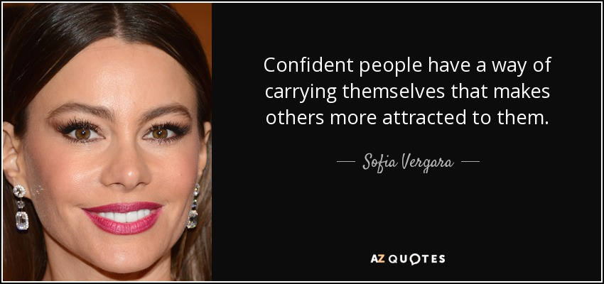 Confident people have a way of carrying themselves that makes others more attracted to them. - Sofia Vergara