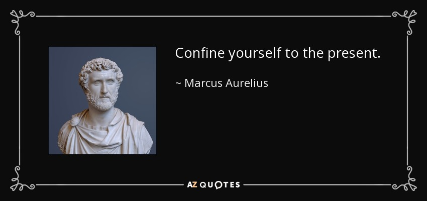 Confine yourself to the present. - Marcus Aurelius