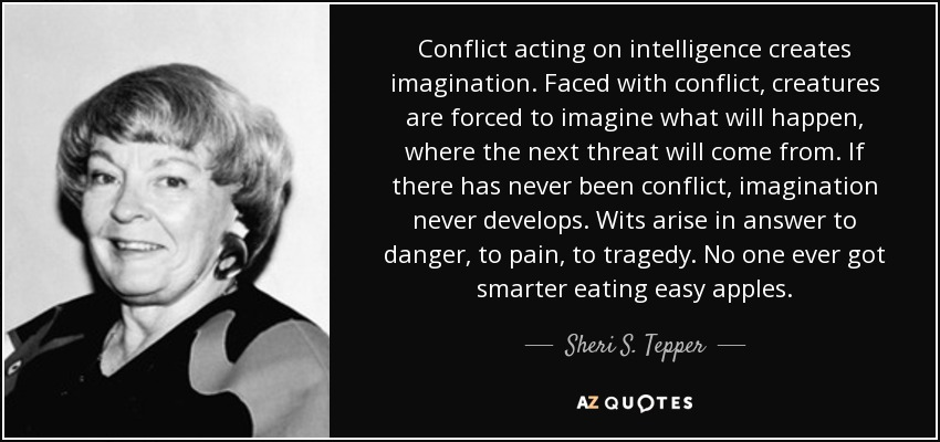 Conflict acting on intelligence creates imagination. Faced with conflict, creatures are forced to imagine what will happen, where the next threat will come from. If there has never been conflict, imagination never develops. Wits arise in answer to danger, to pain, to tragedy. No one ever got smarter eating easy apples. - Sheri S. Tepper