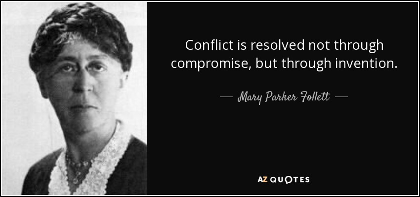 Conflict is resolved not through compromise, but through invention. - Mary Parker Follett