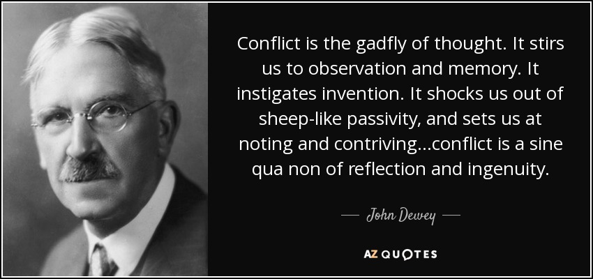Conflict is the gadfly of thought. It stirs us to observation and memory. It instigates invention. It shocks us out of sheep-like passivity, and sets us at noting and contriving…conflict is a sine qua non of reflection and ingenuity. - John Dewey
