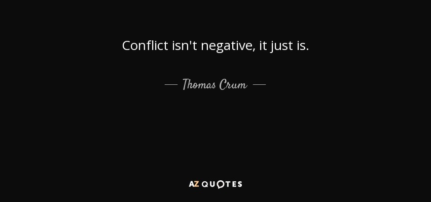 Conflict isn't negative, it just is. - Thomas Crum