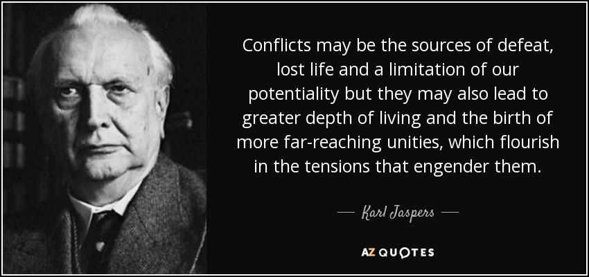Conflicts may be the sources of defeat, lost life and a limitation of our potentiality but they may also lead to greater depth of living and the birth of more far-reaching unities, which flourish in the tensions that engender them. - Karl Jaspers
