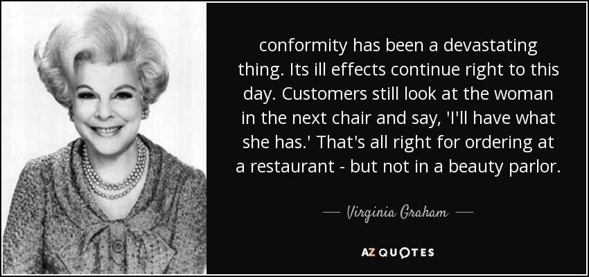 conformity has been a devastating thing. Its ill effects continue right to this day. Customers still look at the woman in the next chair and say, 'I'll have what she has.' That's all right for ordering at a restaurant - but not in a beauty parlor. - Virginia Graham