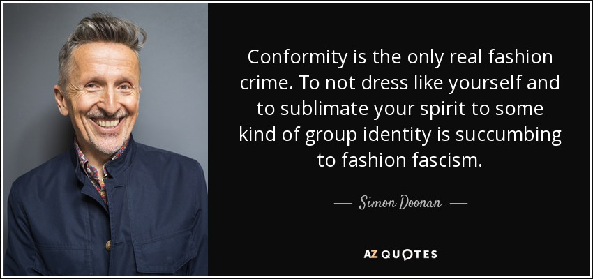 Conformity is the only real fashion crime. To not dress like yourself and to sublimate your spirit to some kind of group identity is succumbing to fashion fascism. - Simon Doonan