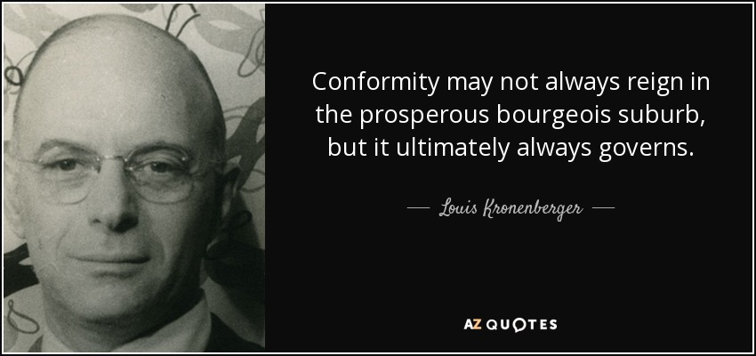 Conformity may not always reign in the prosperous bourgeois suburb, but it ultimately always governs. - Louis Kronenberger