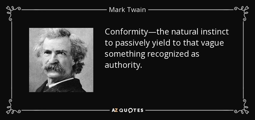 Conformity—the natural instinct to passively yield to that vague something recognized as authority. - Mark Twain