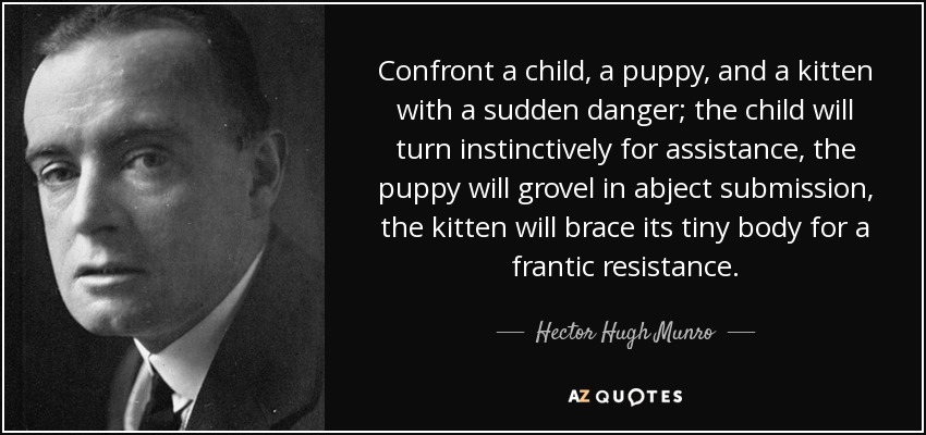 Confront a child, a puppy, and a kitten with a sudden danger; the child will turn instinctively for assistance, the puppy will grovel in abject submission, the kitten will brace its tiny body for a frantic resistance. - Hector Hugh Munro