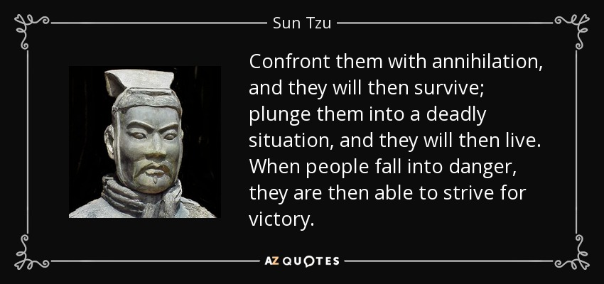 Confront them with annihilation, and they will then survive; plunge them into a deadly situation, and they will then live. When people fall into danger, they are then able to strive for victory. - Sun Tzu