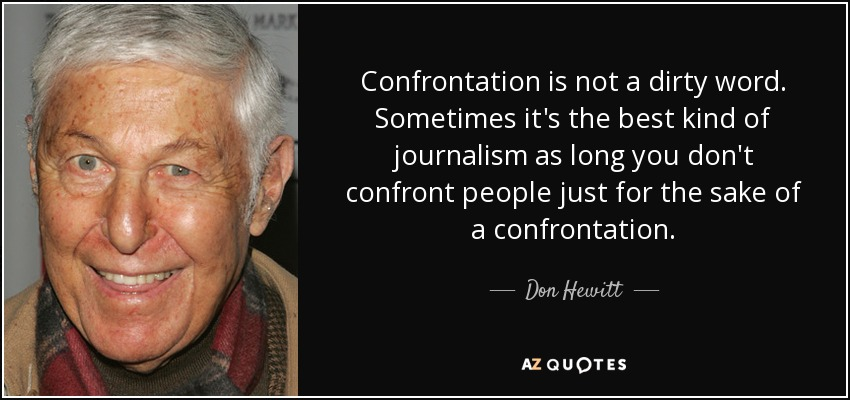 Confrontation is not a dirty word. Sometimes it's the best kind of journalism as long you don't confront people just for the sake of a confrontation. - Don Hewitt