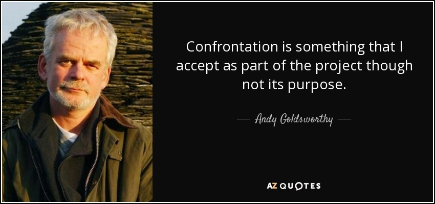 Confrontation is something that I accept as part of the project though not its purpose. - Andy Goldsworthy