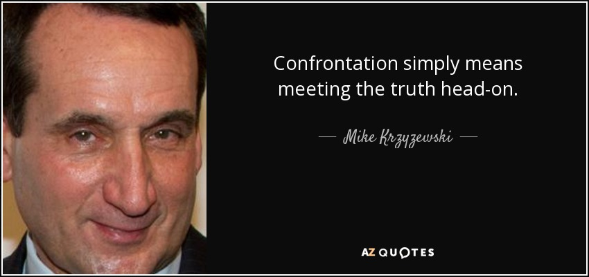 Confrontation simply means meeting the truth head-on. - Mike Krzyzewski