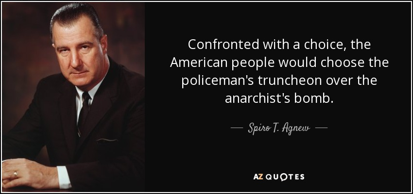 Confronted with a choice, the American people would choose the policeman's truncheon over the anarchist's bomb. - Spiro T. Agnew