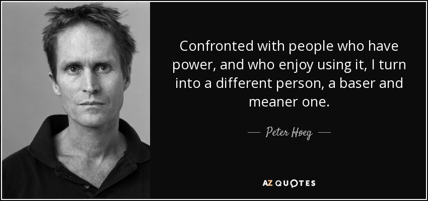 Confronted with people who have power, and who enjoy using it, I turn into a different person, a baser and meaner one. - Peter Høeg
