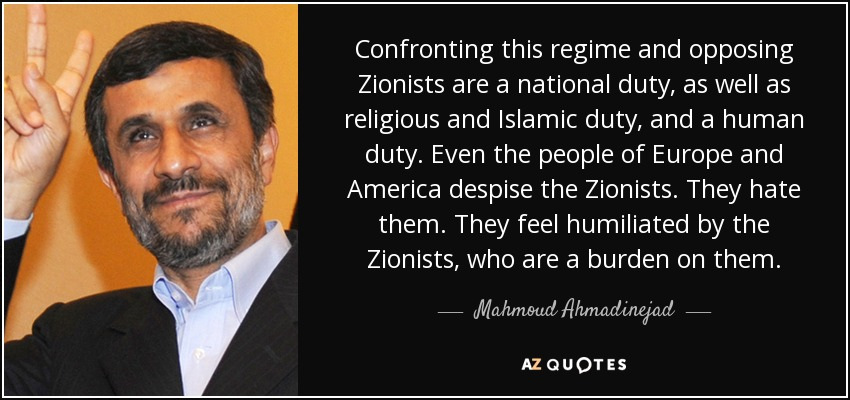 Confronting this regime and opposing Zionists are a national duty, as well as religious and Islamic duty, and a human duty. Even the people of Europe and America despise the Zionists. They hate them. They feel humiliated by the Zionists, who are a burden on them. - Mahmoud Ahmadinejad