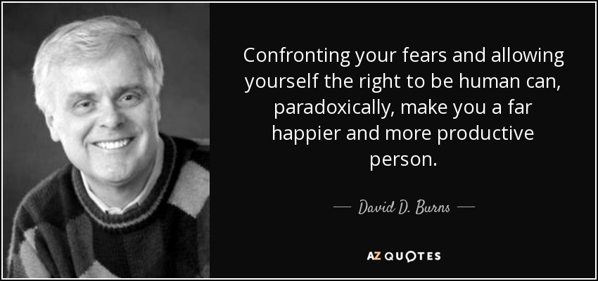 Confronting your fears and allowing yourself the right to be human can, paradoxically, make you a far happier and more productive person. - David D. Burns