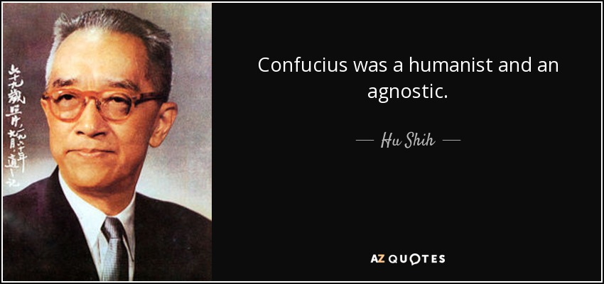Confucius was a humanist and an agnostic. - Hu Shih