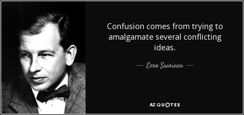 Confusion comes from trying to amalgamate several conflicting ideas. - Eero Saarinen
