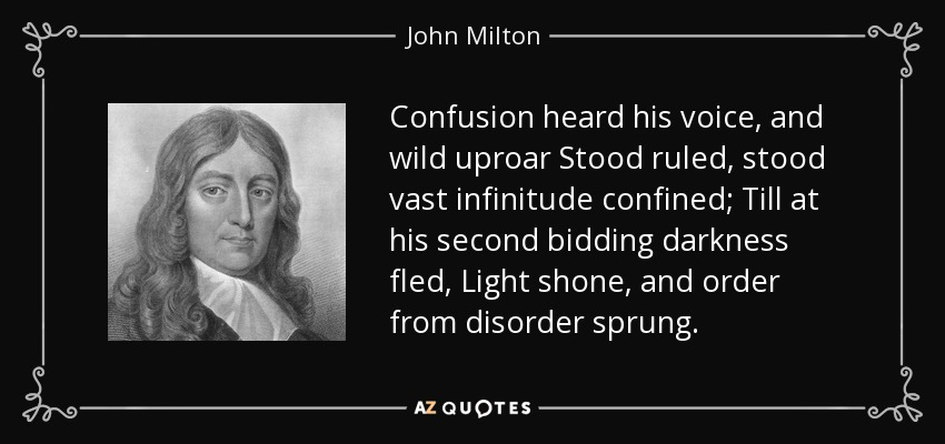 Confusion heard his voice, and wild uproar Stood ruled, stood vast infinitude confined; Till at his second bidding darkness fled, Light shone, and order from disorder sprung. - John Milton