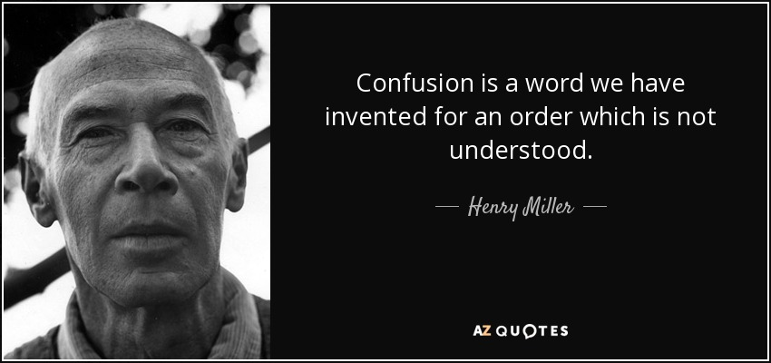 Confusion is a word we have invented for an order which is not understood. - Henry Miller