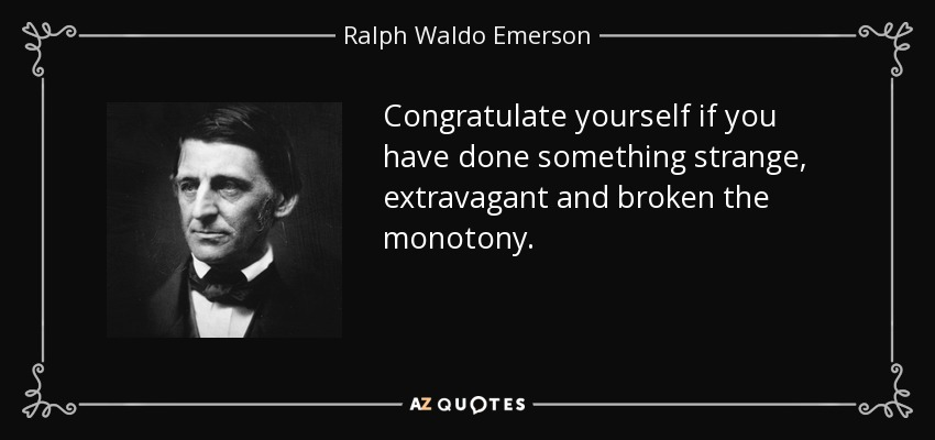 Congratulate yourself if you have done something strange, extravagant and broken the monotony. - Ralph Waldo Emerson