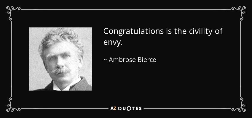 Congratulations is the civility of envy. - Ambrose Bierce