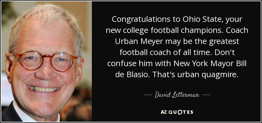 Congratulations to Ohio State, your new college football champions. Coach Urban Meyer may be the greatest football coach of all time. Don't confuse him with New York Mayor Bill de Blasio. That's urban quagmire. - David Letterman