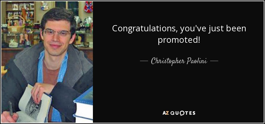 Congratulations, you've just been promoted! - Christopher Paolini