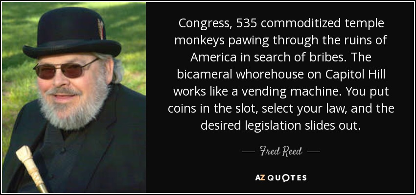 Congress, 535 commoditized temple monkeys pawing through the ruins of America in search of bribes. The bicameral whorehouse on Capitol Hill works like a vending machine. You put coins in the slot, select your law, and the desired legislation slides out. - Fred Reed