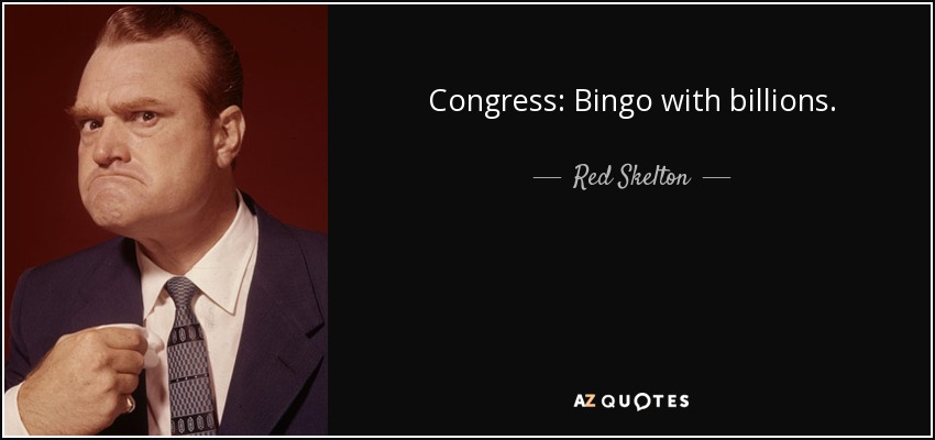 Congress: Bingo with billions. - Red Skelton