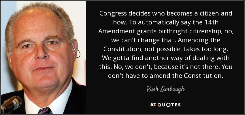 Congress decides who becomes a citizen and how. To automatically say the 14th Amendment grants birthright citizenship, no, we can't change that. Amending the Constitution, not possible, takes too long. We gotta find another way of dealing with this. No, we don't, because it's not there. You don't have to amend the Constitution. - Rush Limbaugh