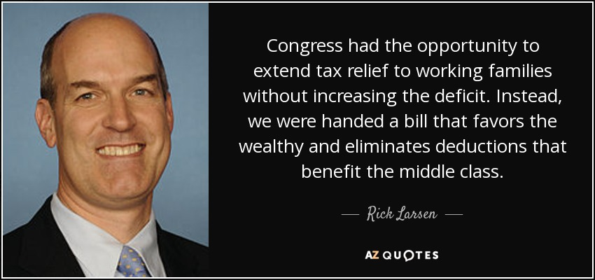Congress had the opportunity to extend tax relief to working families without increasing the deficit. Instead, we were handed a bill that favors the wealthy and eliminates deductions that benefit the middle class. - Rick Larsen