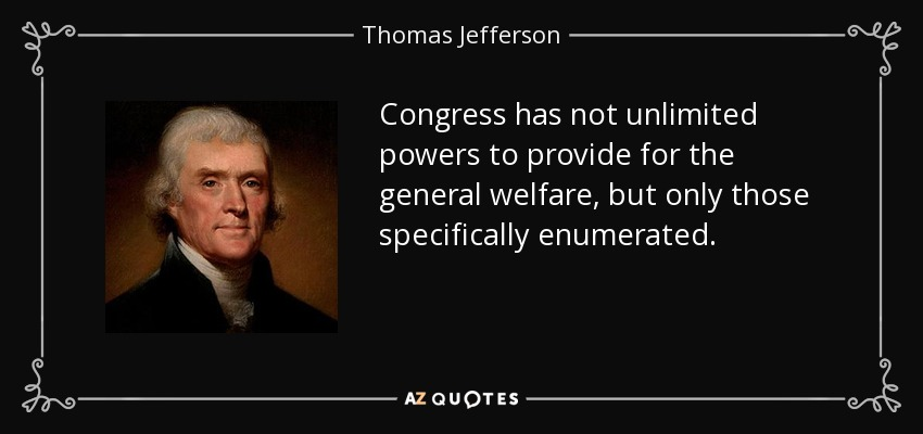 Congress has not unlimited powers to provide for the general welfare, but only those specifically enumerated. - Thomas Jefferson