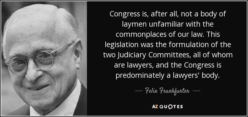 Congress is, after all, not a body of laymen unfamiliar with the commonplaces of our law. This legislation was the formulation of the two Judiciary Committees, all of whom are lawyers, and the Congress is predominately a lawyers' body. - Felix Frankfurter