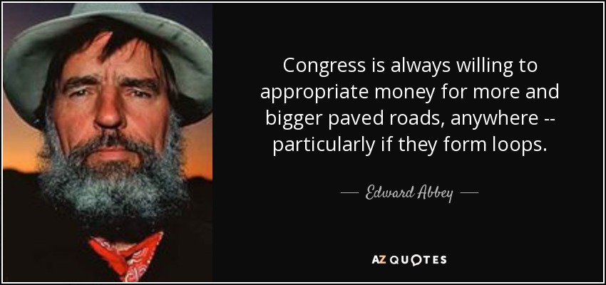 Congress is always willing to appropriate money for more and bigger paved roads, anywhere -- particularly if they form loops. - Edward Abbey