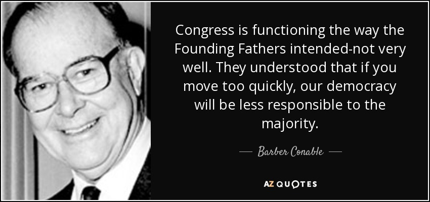 Congress is functioning the way the Founding Fathers intended-not very well. They understood that if you move too quickly, our democracy will be less responsible to the majority. - Barber Conable