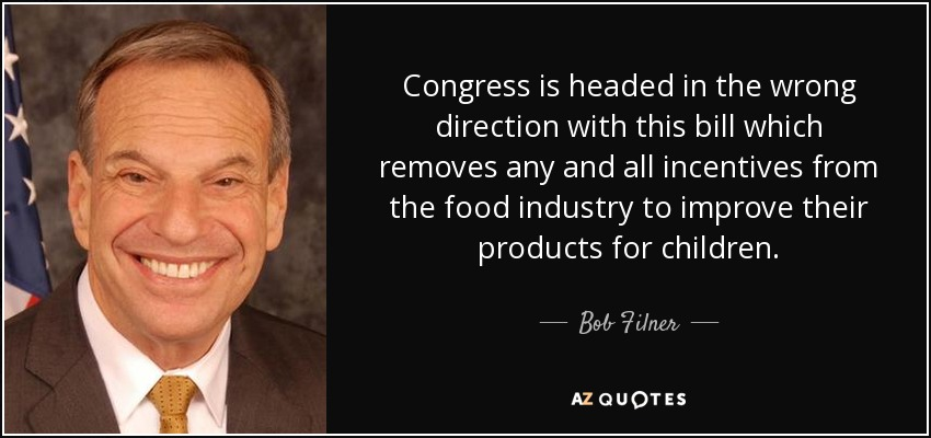 Congress is headed in the wrong direction with this bill which removes any and all incentives from the food industry to improve their products for children. - Bob Filner