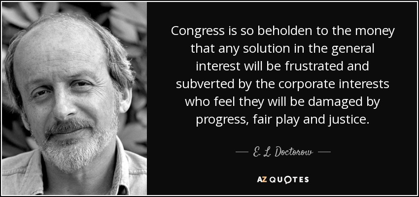Congress is so beholden to the money that any solution in the general interest will be frustrated and subverted by the corporate interests who feel they will be damaged by progress, fair play and justice. - E. L. Doctorow