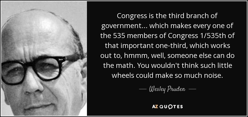 Congress is the third branch of government... which makes every one of the 535 members of Congress 1/535th of that important one-third, which works out to, hmmm, well, someone else can do the math. You wouldn't think such little wheels could make so much noise. - Wesley Pruden