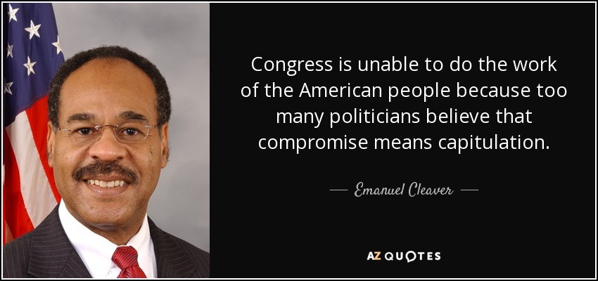 Congress is unable to do the work of the American people because too many politicians believe that compromise means capitulation. - Emanuel Cleaver